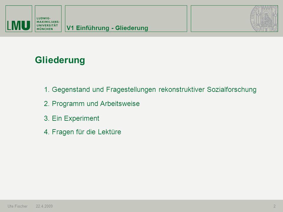 V1 Einführung - Gliederung Ute Fischer22.4.20092 Gliederung 1. Gegenstand und Fragestellungen rekonstruktiver Sozialforschung 2. Programm und Arbeitsw