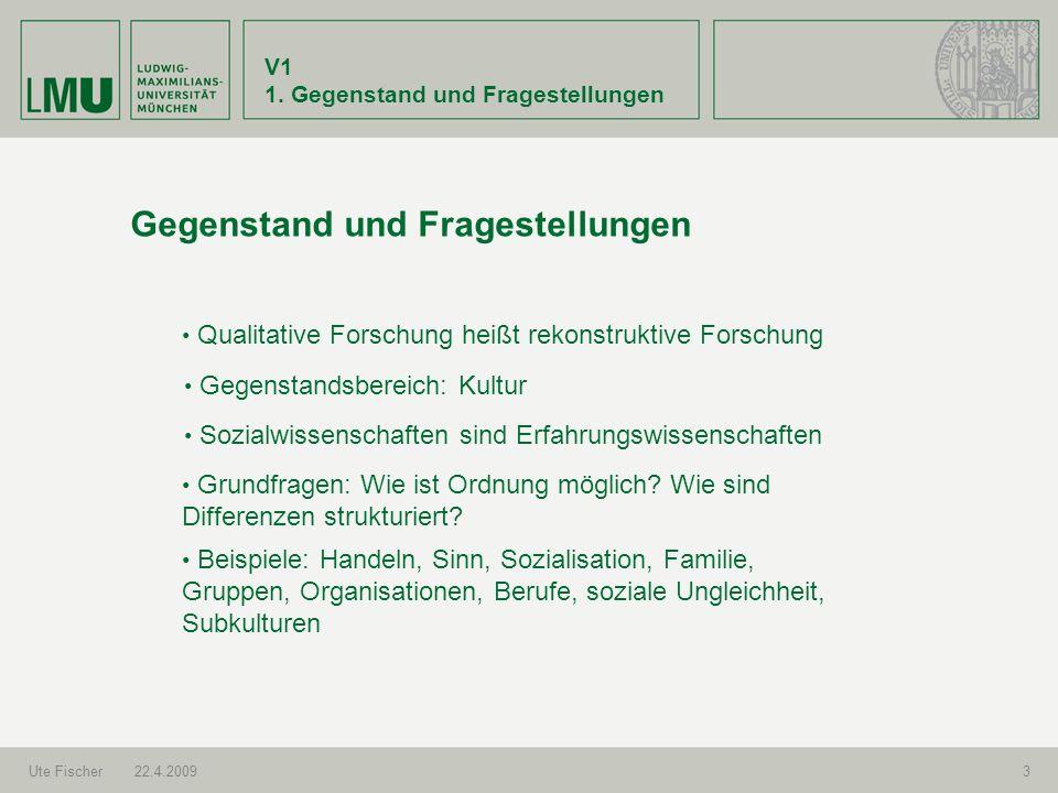 V1 1. Gegenstand und Fragestellungen Ute Fischer22.4.20093 Gegenstand und Fragestellungen Sozialwissenschaften sind Erfahrungswissenschaften Beispiele