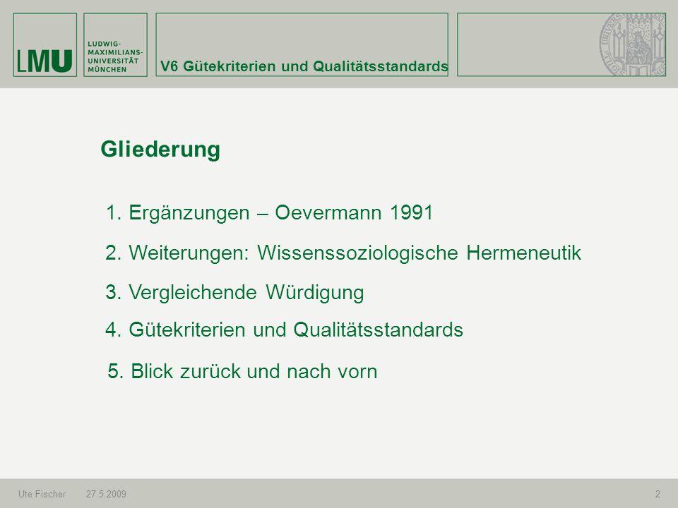 V6 Gütekriterien und Qualitätsstandards Ute Fischer27.5.20092 Gliederung 1. Ergänzungen – Oevermann 1991 2. Weiterungen: Wissenssoziologische Hermeneu