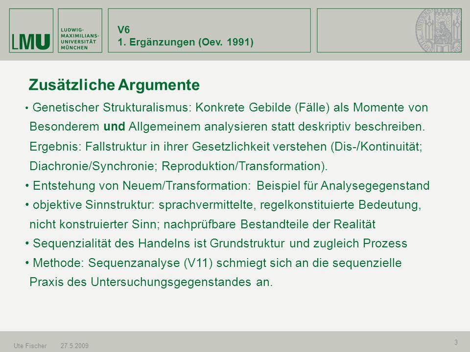 V6 1. Ergänzungen (Oev. 1991) Ute Fischer27.5.2009 3 Zusätzliche Argumente Genetischer Strukturalismus: Konkrete Gebilde (Fälle) als Momente von Beson