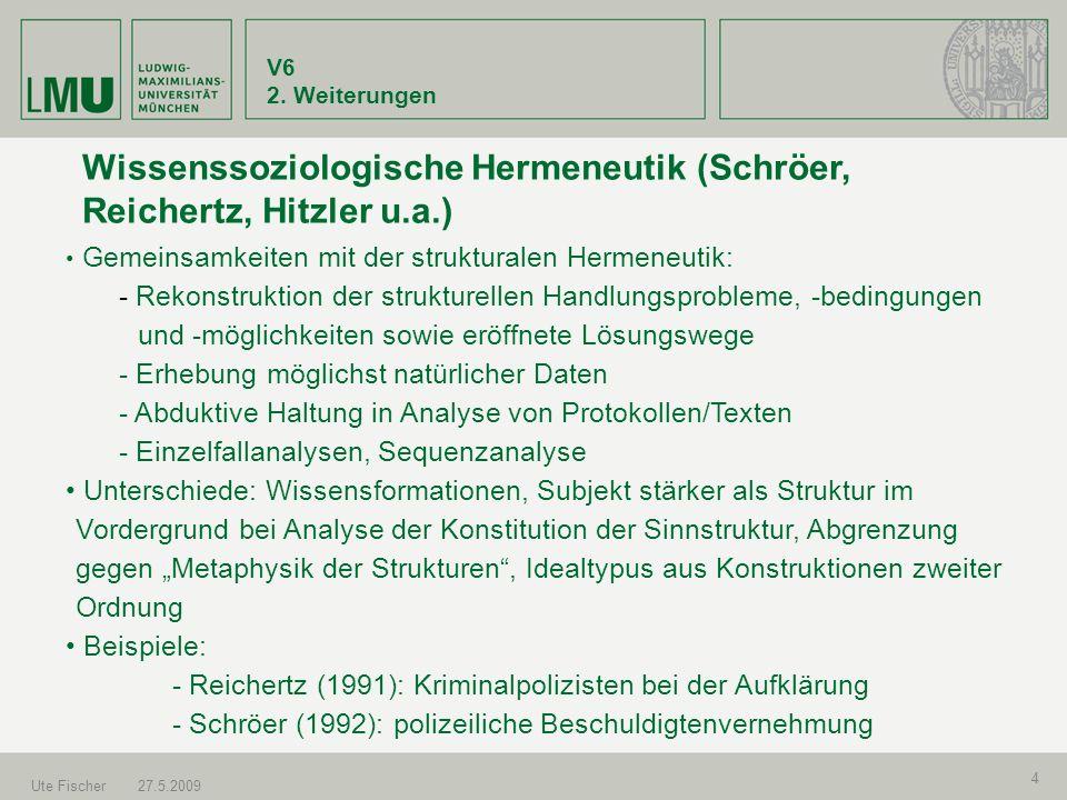 V6 2. Weiterungen Ute Fischer27.5.2009 4 Wissenssoziologische Hermeneutik (Schröer, Reichertz, Hitzler u.a.) Gemeinsamkeiten mit der strukturalen Herm