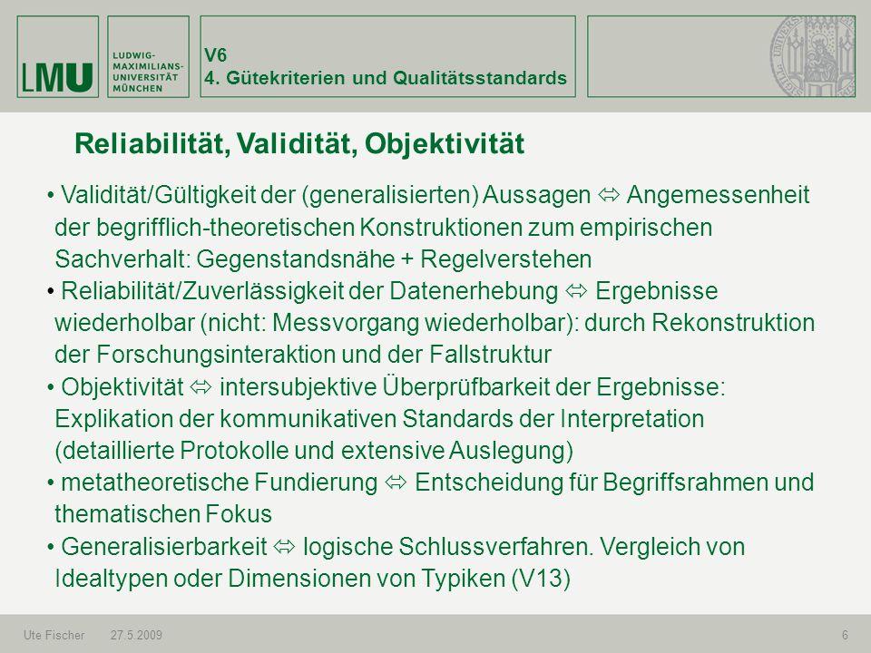V6 4. Gütekriterien und Qualitätsstandards Ute Fischer27.5.20096 Reliabilität, Validität, Objektivität Validität/Gültigkeit der (generalisierten) Auss
