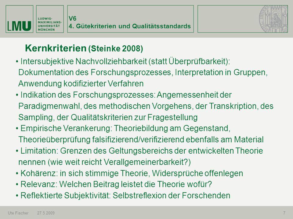 V6 4. Gütekriterien und Qualitätsstandards Ute Fischer27.5.20097 Kernkriterien (Steinke 2008) Intersubjektive Nachvollziehbarkeit (statt Überprüfbarke