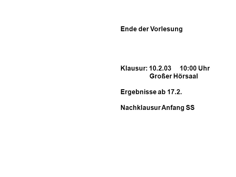 Ende der Vorlesung Klausur: 10.2.03 10:00 Uhr Großer Hörsaal Ergebnisse ab 17.2.