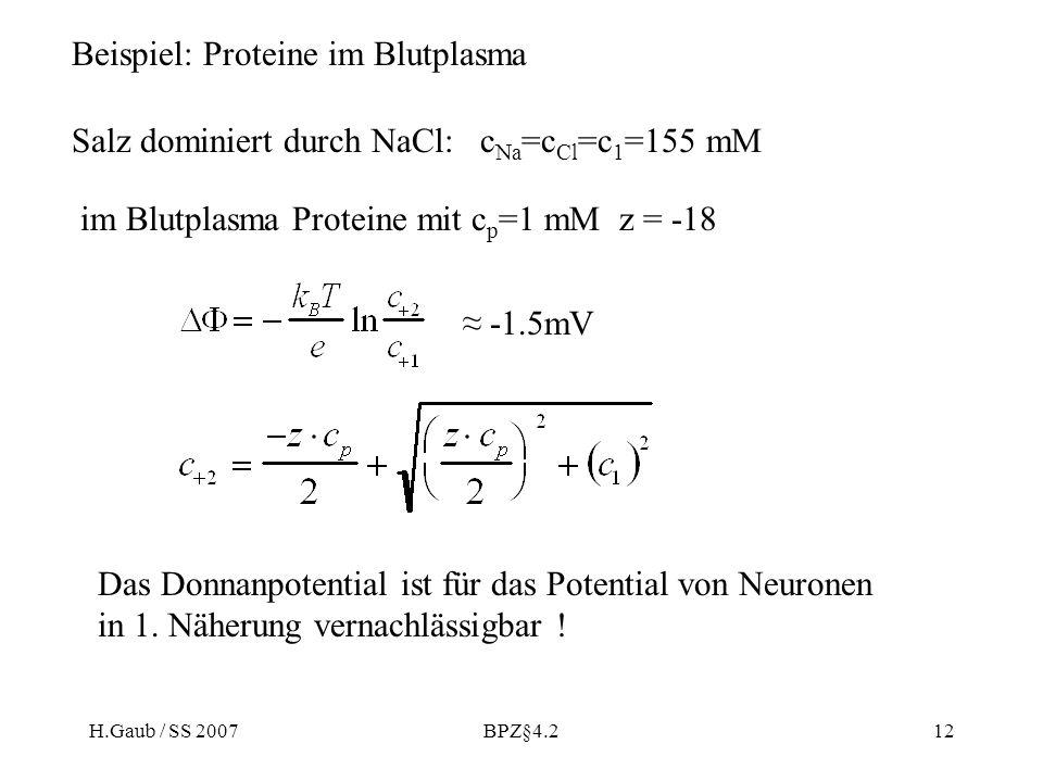 H.Gaub / SS 2007BPZ§4.212 Beispiel: Proteine im Blutplasma Salz dominiert durch NaCl: c Na =c Cl =c 1 =155 mM im Blutplasma Proteine mit c p =1 mM z = -18 Das Donnanpotential ist für das Potential von Neuronen in 1.