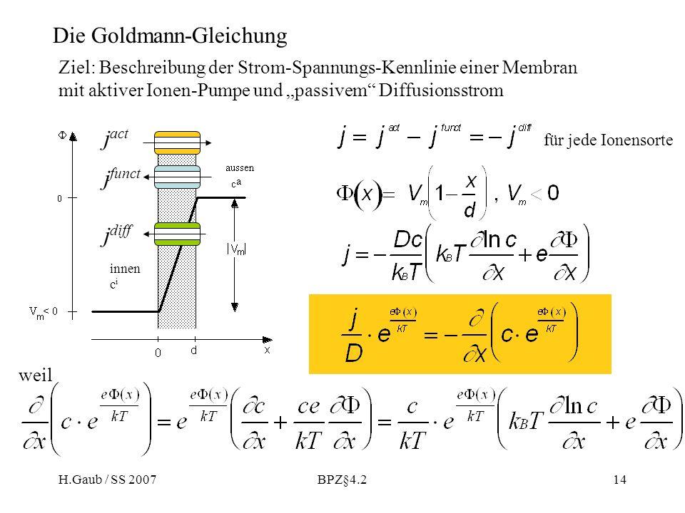 H.Gaub / SS 2007BPZ§4.214 Die Goldmann-Gleichung Ziel: Beschreibung der Strom-Spannungs-Kennlinie einer Membran mit aktiver Ionen-Pumpe und passivem Diffusionsstrom weil für jede Ionensorte j act j funct j diff innen c i