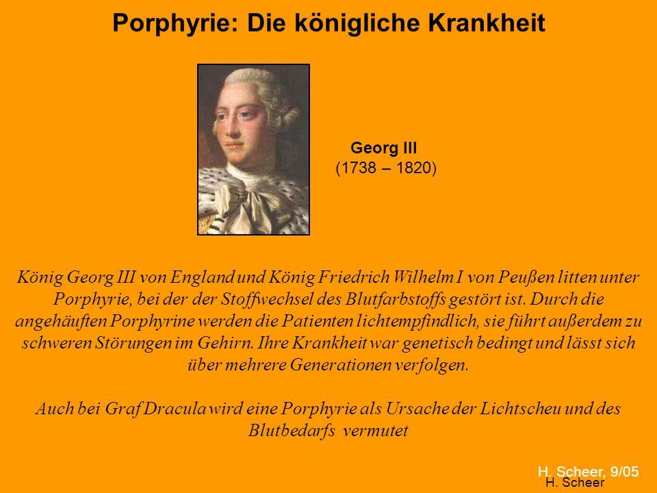 H. Scheer Porphyrie: Die königliche Krankheit König Georg III von England und König Friedrich Wilhelm I von Peußen litten unter Porphyrie, bei der der