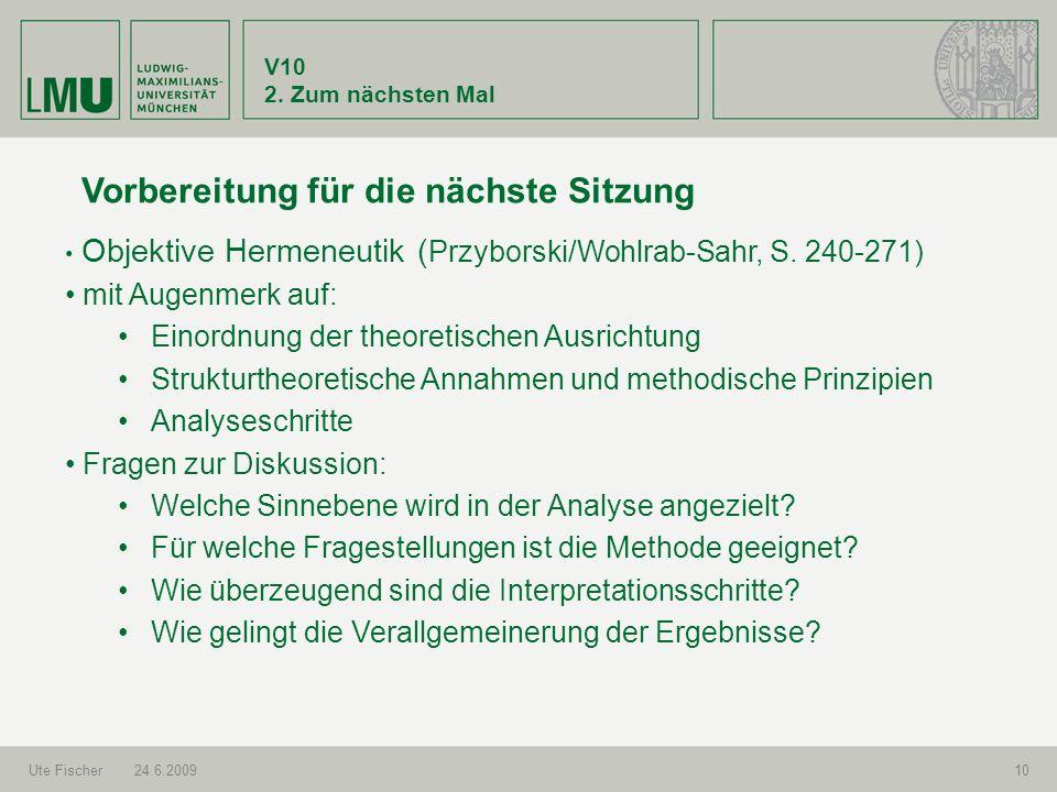 V10 2. Zum nächsten Mal Ute Fischer24.6.200910 Vorbereitung für die nächste Sitzung Objektive Hermeneutik ( Przyborski/Wohlrab-Sahr, S. 240-271) mit A