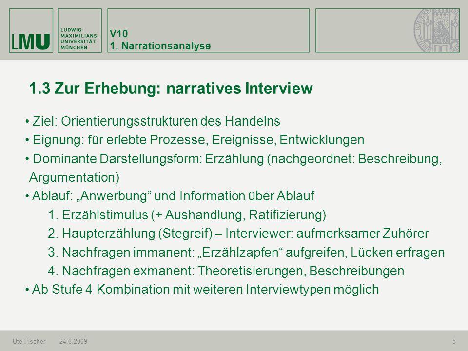 V10 1. Narrationsanalyse Ute Fischer24.6.20095 1.3 Zur Erhebung: narratives Interview Ziel: Orientierungsstrukturen des Handelns Eignung: für erlebte