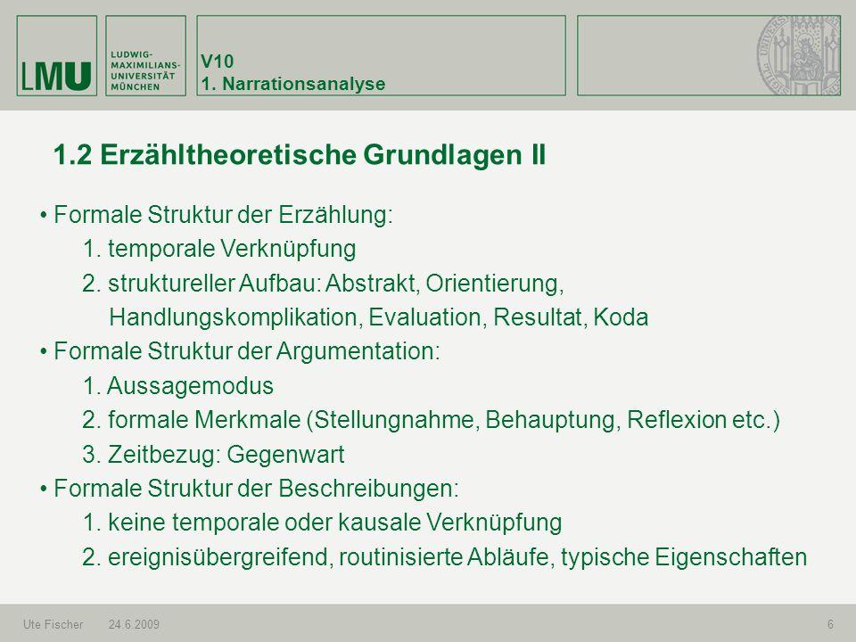 V10 1. Narrationsanalyse Ute Fischer24.6.20096 1.2 Erzähltheoretische Grundlagen II Formale Struktur der Erzählung: 1. temporale Verknüpfung 2. strukt