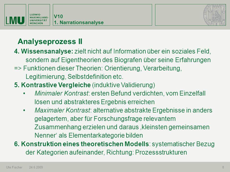 V10 1. Narrationsanalyse Ute Fischer24.6.20098 Analyseprozess II 4. Wissensanalyse: zielt nicht auf Information über ein soziales Feld, sondern auf Ei