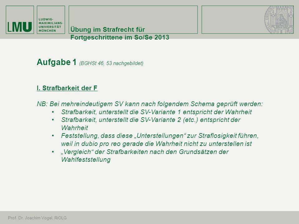 Übung im Strafrecht für Fortgeschrittene im So/Se 2013 Prof. Dr. Joachim Vogel, RiOLG Aufgabe 1 (BGHSt 46, 53 nachgebildet) I. Strafbarkeit der F NB: