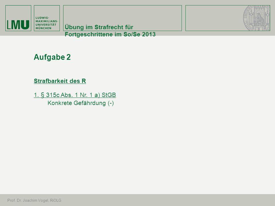 Übung im Strafrecht für Fortgeschrittene im So/Se 2013 Prof. Dr. Joachim Vogel, RiOLG Aufgabe 2 Strafbarkeit des R 1. § 315c Abs. 1 Nr. 1 a) StGB Konk