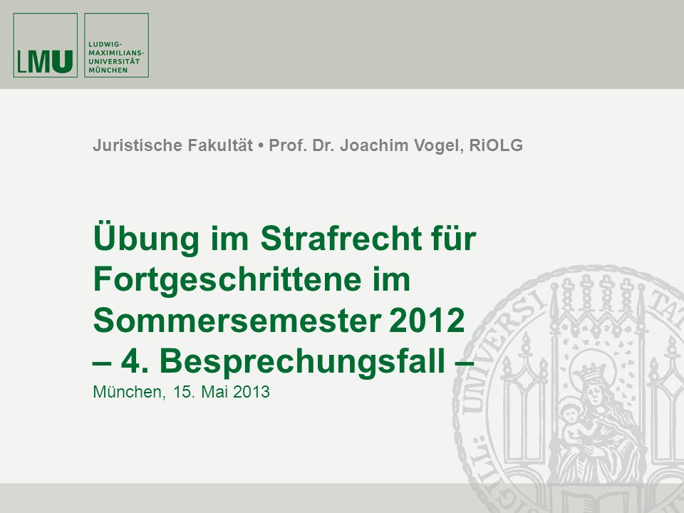 Juristische Fakultät Prof. Dr. Joachim Vogel, RiOLG Übung im Strafrecht für Fortgeschrittene im Sommersemester 2012 – 4. Besprechungsfall – München, 1