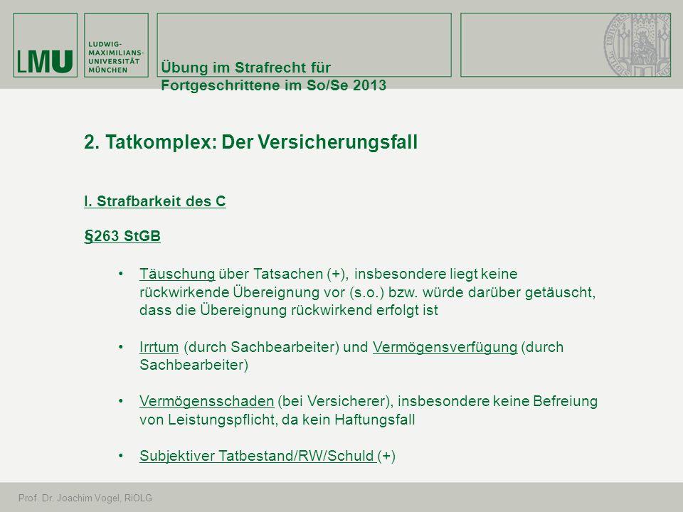 Übung im Strafrecht für Fortgeschrittene im So/Se 2013 Prof. Dr. Joachim Vogel, RiOLG 2. Tatkomplex: Der Versicherungsfall I. Strafbarkeit des C §263