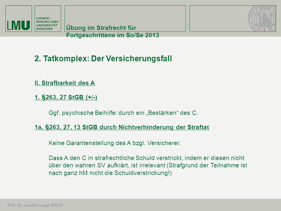 Übung im Strafrecht für Fortgeschrittene im So/Se 2013 Prof. Dr. Joachim Vogel, RiOLG 2. Tatkomplex: Der Versicherungsfall II. Strafbarkeit des A 1. §