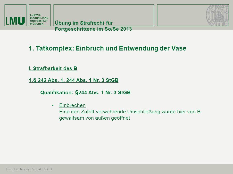 Übung im Strafrecht für Fortgeschrittene im So/Se 2013 Prof. Dr. Joachim Vogel, RiOLG 1. Tatkomplex: Einbruch und Entwendung der Vase I. Strafbarkeit