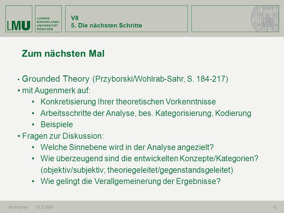 V8 5. Die nächsten Schritte Ute Fischer27.5.200912 Zum nächsten Mal Grounded Theory ( Przyborski/Wohlrab-Sahr, S. 184-217) mit Augenmerk auf: Konkreti