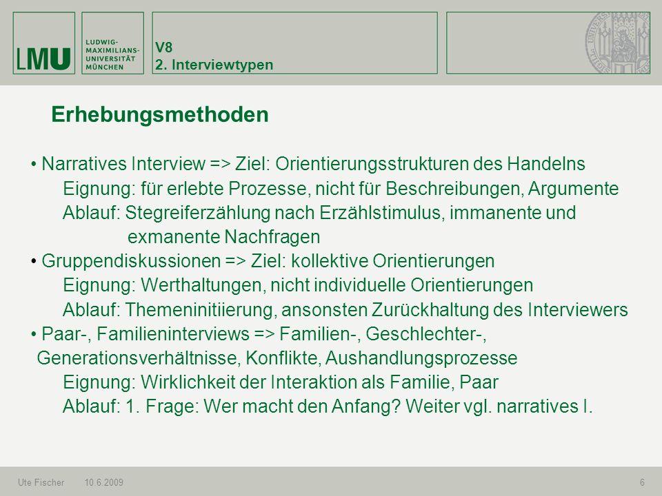 V8 2. Interviewtypen Ute Fischer10.6.20096 Erhebungsmethoden Narratives Interview => Ziel: Orientierungsstrukturen des Handelns Eignung: für erlebte P