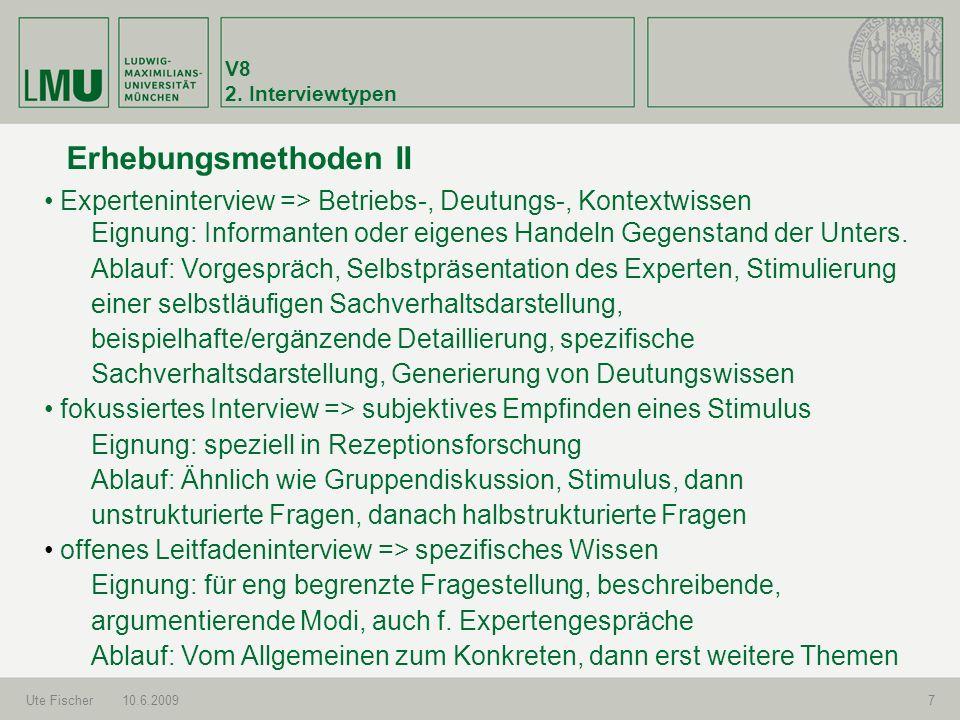 V8 2. Interviewtypen Ute Fischer10.6.20097 Erhebungsmethoden II Experteninterview => Betriebs-, Deutungs-, Kontextwissen Eignung: Informanten oder eig