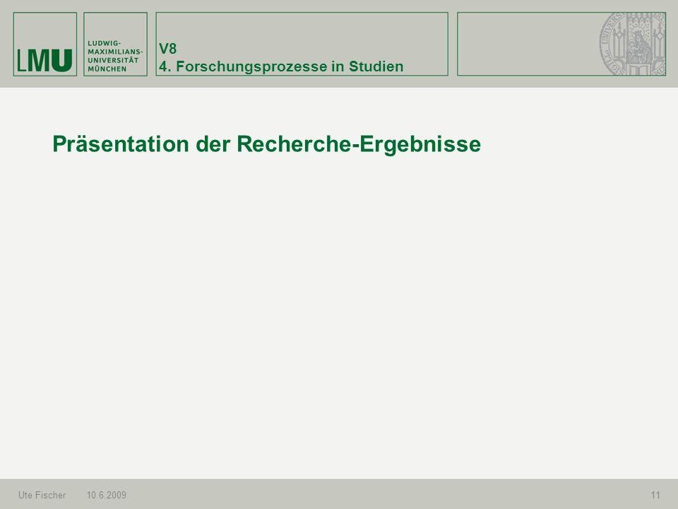 V8 4. Forschungsprozesse in Studien Ute Fischer10.6.200911 Präsentation der Recherche-Ergebnisse