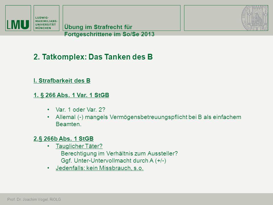 Übung im Strafrecht für Fortgeschrittene im So/Se 2013 Prof. Dr. Joachim Vogel, RiOLG 2. Tatkomplex: Das Tanken des B I. Strafbarkeit des B 1. § 266 A