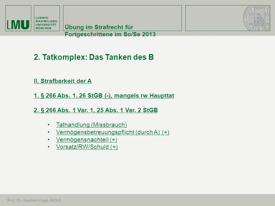 Übung im Strafrecht für Fortgeschrittene im So/Se 2013 Prof. Dr. Joachim Vogel, RiOLG 2. Tatkomplex: Das Tanken des B II. Strafbarkeit der A 1. § 266