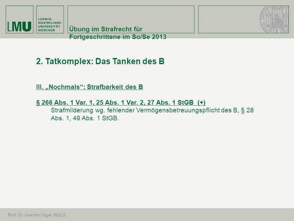 Übung im Strafrecht für Fortgeschrittene im So/Se 2013 Prof. Dr. Joachim Vogel, RiOLG 2. Tatkomplex: Das Tanken des B III. Nochmals: Strafbarkeit des