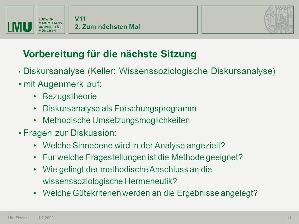 V11 2. Zum nächsten Mal Ute Fischer1.7.200911 Vorbereitung für die nächste Sitzung Diskursanalyse (Keller: Wissenssoziologische Diskursanalyse ) mit A