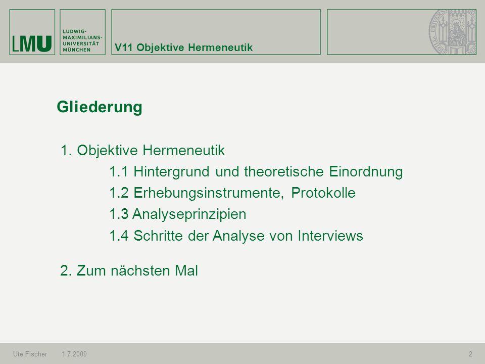 V11 Objektive Hermeneutik Ute Fischer1.7.20092 Gliederung 1. Objektive Hermeneutik 1.1 Hintergrund und theoretische Einordnung 1.2 Erhebungsinstrument