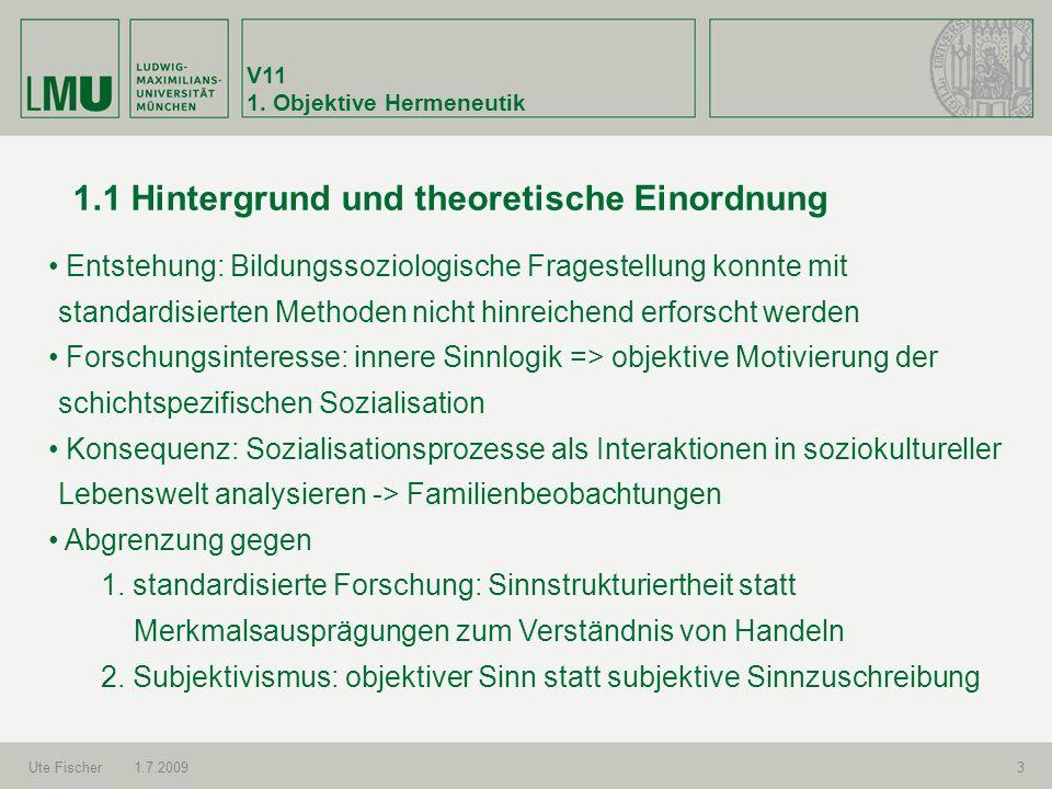V11 1. Objektive Hermeneutik Ute Fischer1.7.20093 1.1 Hintergrund und theoretische Einordnung Entstehung: Bildungssoziologische Fragestellung konnte m