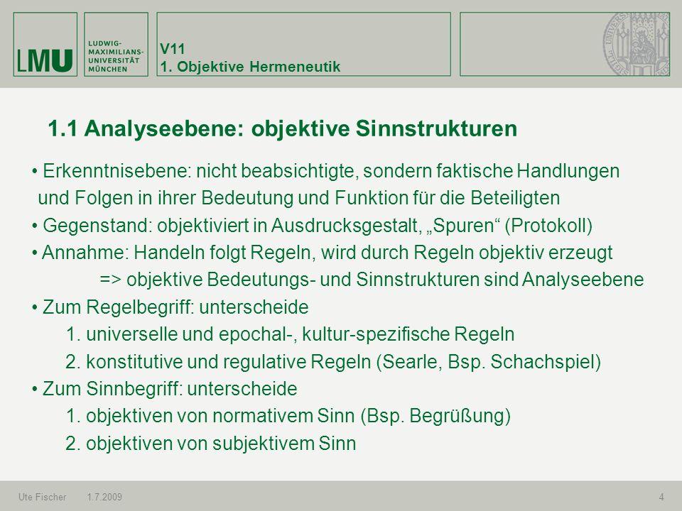 V11 1. Objektive Hermeneutik Ute Fischer1.7.20094 1.1 Analyseebene: objektive Sinnstrukturen Erkenntnisebene: nicht beabsichtigte, sondern faktische H