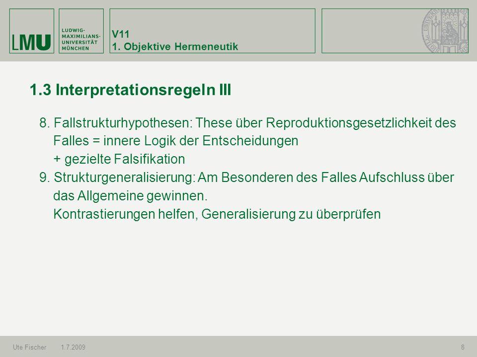 V11 1. Objektive Hermeneutik Ute Fischer1.7.20098 1.3 Interpretationsregeln III 8. Fallstrukturhypothesen: These über Reproduktionsgesetzlichkeit des