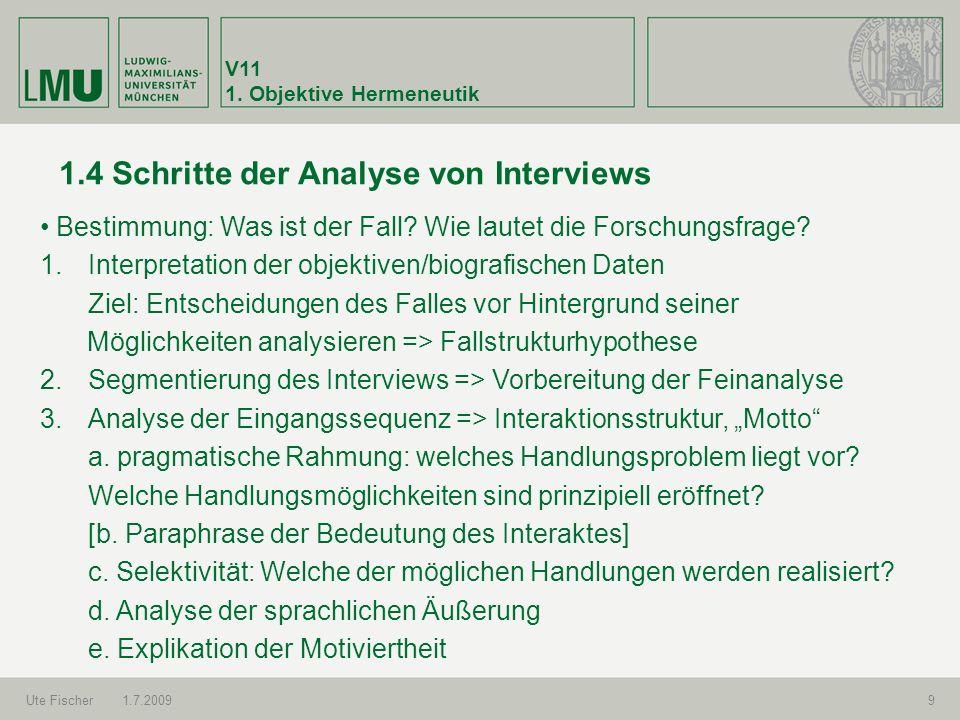 V11 1. Objektive Hermeneutik Ute Fischer1.7.20099 1.4 Schritte der Analyse von Interviews Bestimmung: Was ist der Fall? Wie lautet die Forschungsfrage