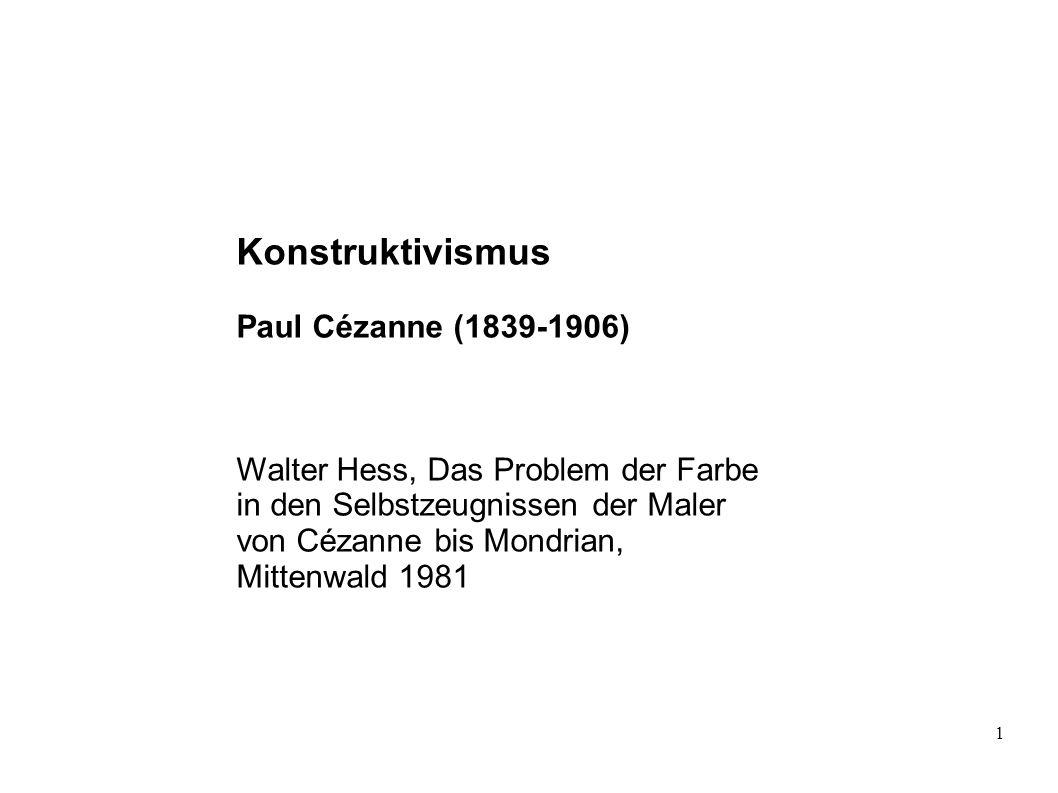 1 Konstruktivismus Paul Cézanne (1839-1906) Walter Hess, Das Problem der Farbe in den Selbstzeugnissen der Maler von Cézanne bis Mondrian, Mittenwald