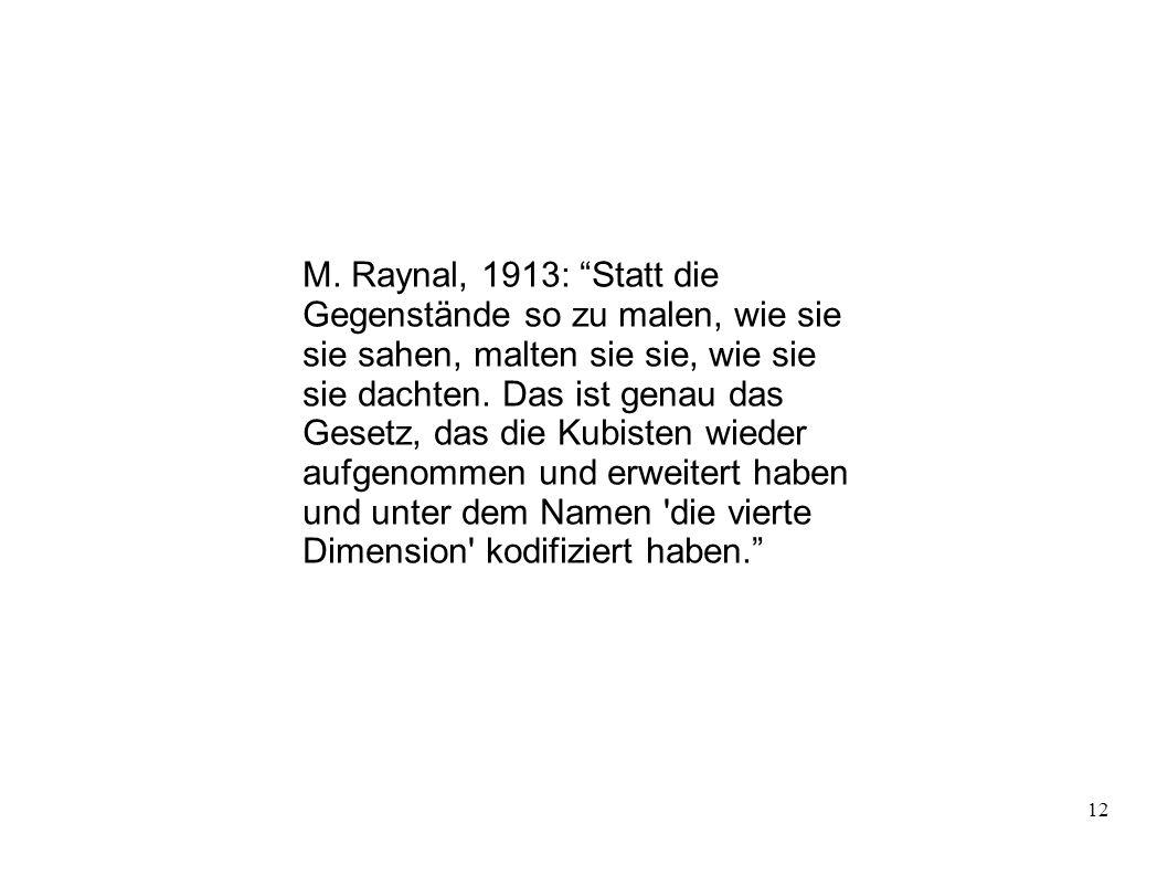 12 M. Raynal, 1913: Statt die Gegenstände so zu malen, wie sie sie sahen, malten sie sie, wie sie sie dachten. Das ist genau das Gesetz, das die Kubis
