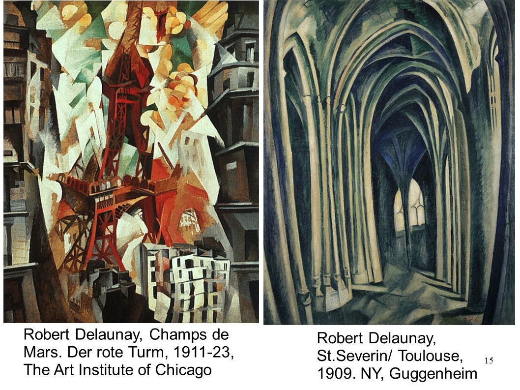 15 Robert Delaunay, Champs de Mars. Der rote Turm, 1911-23, The Art Institute of Chicago Robert Delaunay, St.Severin/ Toulouse, 1909. NY, Guggenheim