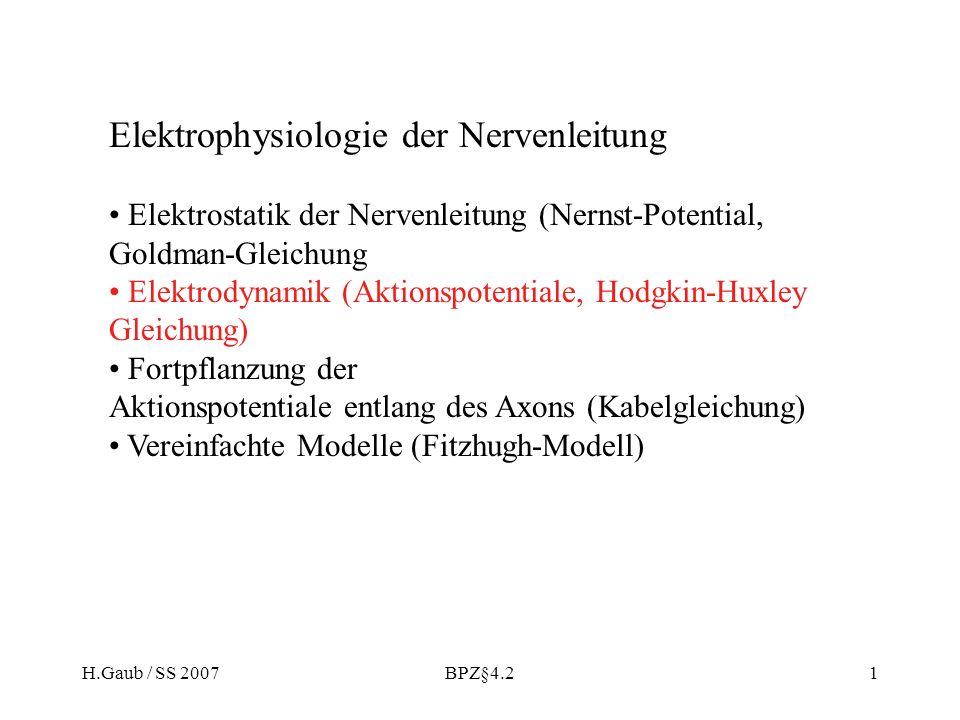 H.Gaub / SS 2007BPZ§4.21 Elektrophysiologie der Nervenleitung Elektrostatik der Nervenleitung (Nernst-Potential, Goldman-Gleichung Elektrodynamik (Aktionspotentiale, Hodgkin-Huxley Gleichung) Fortpflanzung der Aktionspotentiale entlang des Axons (Kabelgleichung) Vereinfachte Modelle (Fitzhugh-Modell)