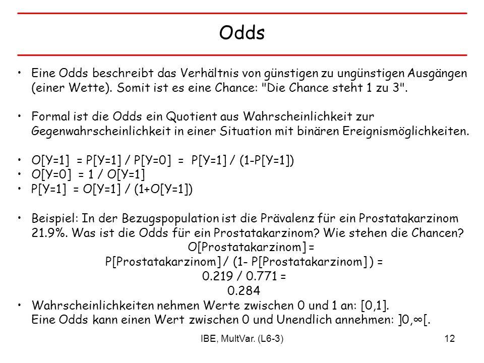 IBE, MultVar. (L6-3)12 Odds Eine Odds beschreibt das Verhältnis von günstigen zu ungünstigen Ausgängen (einer Wette). Somit ist es eine Chance: