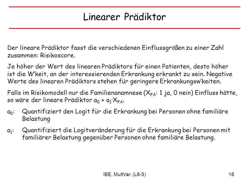 IBE, MultVar. (L6-3)16 Linearer Prädiktor Der lineare Prädiktor fasst die verschiedenen Einflussgrößen zu einer Zahl zusammen: Risikoscore. Je höher d