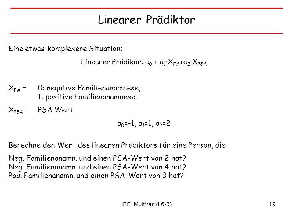 IBE, MultVar. (L6-3)19 Linearer Prädiktor Eine etwas komplexere Situation: Linearer Prädikor: a 0 + a 1 X FA +a 2 X PSA X FA =0: negative Familienanam