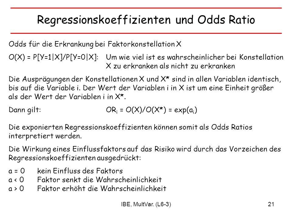 IBE, MultVar. (L6-3)21 Regressionskoeffizienten und Odds Ratio Odds für die Erkrankung bei Faktorkonstellation X O(X) = P[Y=1|X]/P[Y=0|X]: Um wie viel