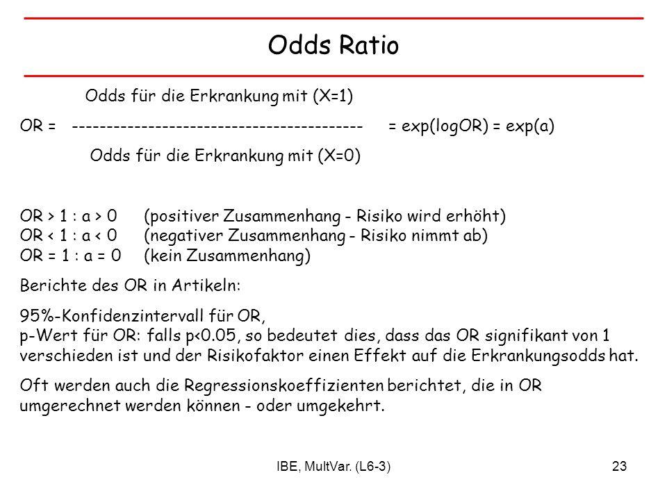 IBE, MultVar. (L6-3)23 Odds Ratio Odds für die Erkrankung mit (X=1) OR = ------------------------------------------ = exp(logOR) = exp(a) Odds für die