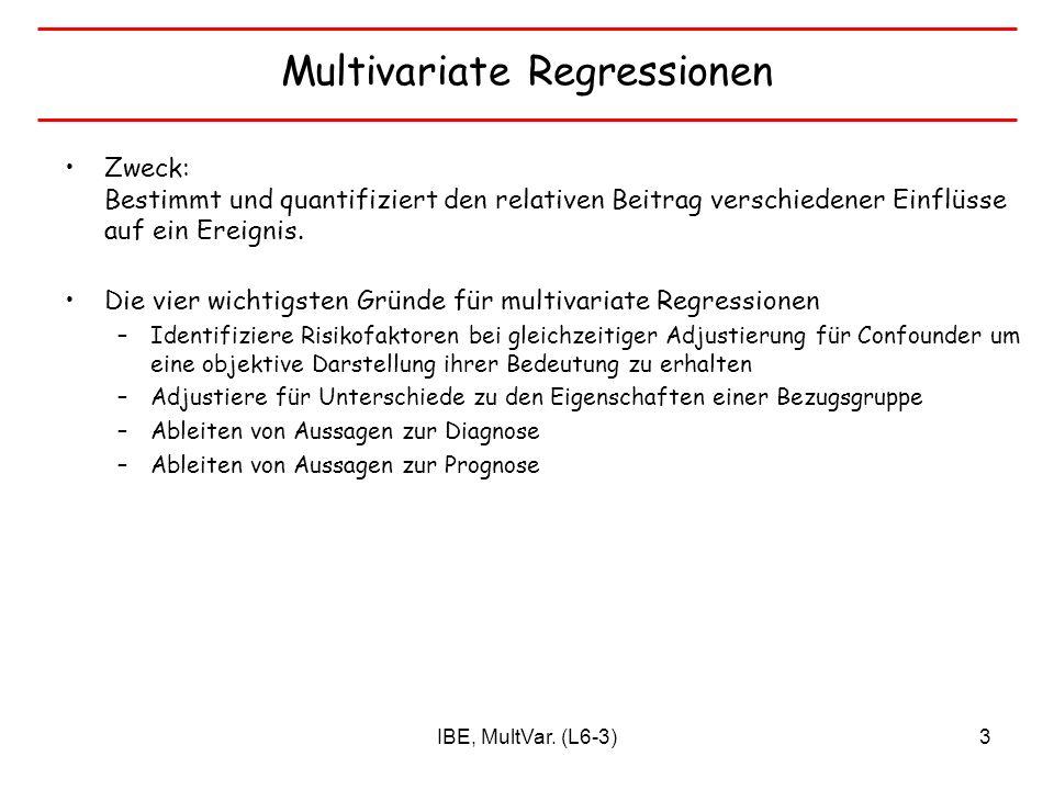 IBE, MultVar. (L6-3)3 Multivariate Regressionen Zweck: Bestimmt und quantifiziert den relativen Beitrag verschiedener Einflüsse auf ein Ereignis. Die
