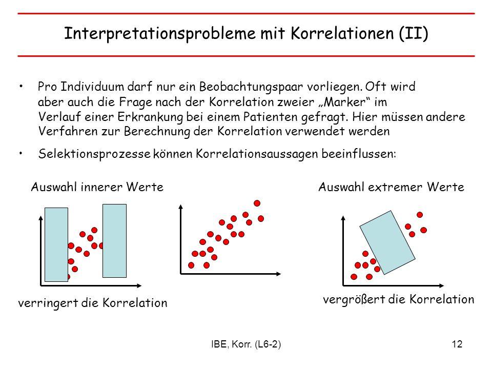 IBE, Korr. (L6-2)12 Interpretationsprobleme mit Korrelationen (II) Pro Individuum darf nur ein Beobachtungspaar vorliegen. Oft wird aber auch die Frag