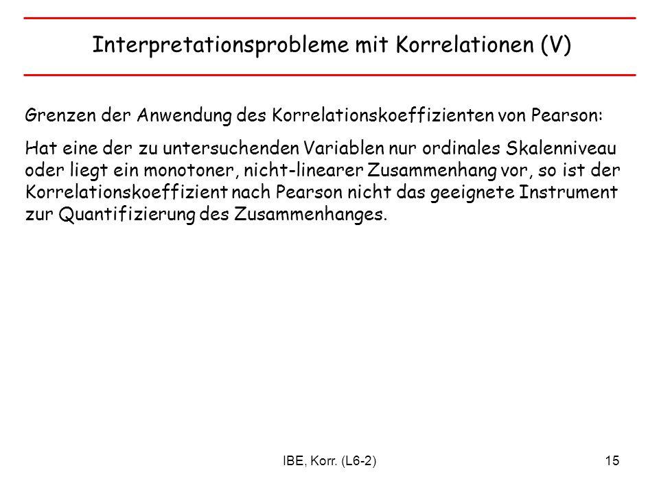 IBE, Korr. (L6-2)15 Interpretationsprobleme mit Korrelationen (V) Grenzen der Anwendung des Korrelationskoeffizienten von Pearson: Hat eine der zu unt