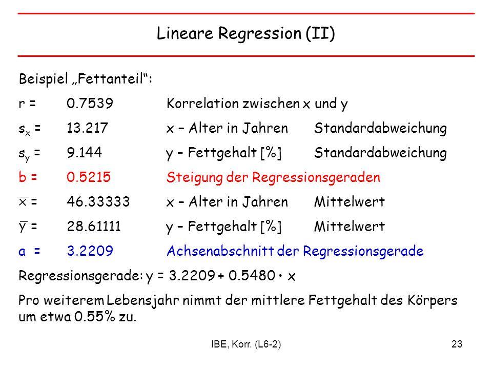IBE, Korr. (L6-2)23 Lineare Regression (II) Beispiel Fettanteil: r = 0.7539 Korrelation zwischen x und y s x =13.217 x – Alter in Jahren Standardabwei