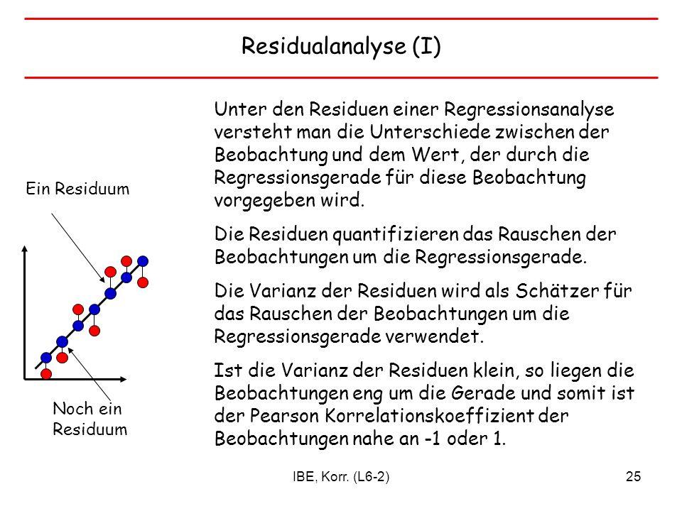 IBE, Korr. (L6-2)25 Residualanalyse (I) Unter den Residuen einer Regressionsanalyse versteht man die Unterschiede zwischen der Beobachtung und dem Wer
