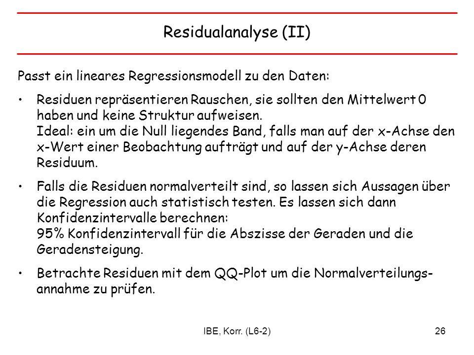IBE, Korr. (L6-2)26 Residualanalyse (II) Passt ein lineares Regressionsmodell zu den Daten: Residuen repräsentieren Rauschen, sie sollten den Mittelwe