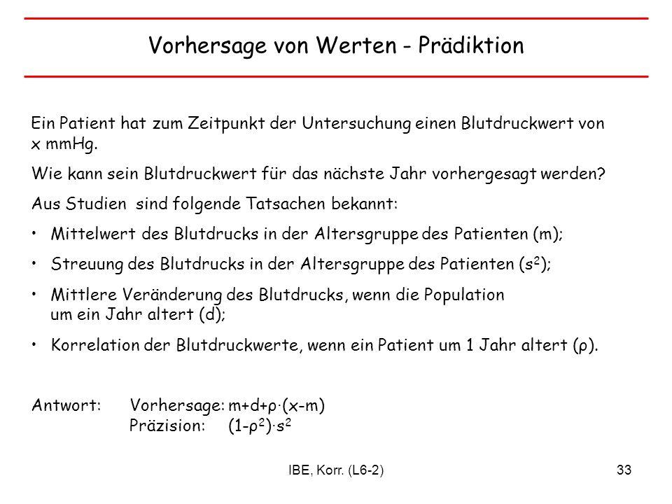 IBE, Korr. (L6-2)33 Vorhersage von Werten - Prädiktion Ein Patient hat zum Zeitpunkt der Untersuchung einen Blutdruckwert von x mmHg. Wie kann sein Bl